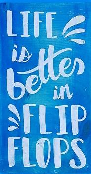 Life is Better in Flip Flops - 10 x 18