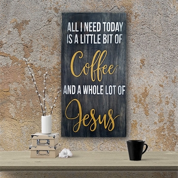 All I need today is a little bit of Coffee and a Whole Lot of Jesus - 10 x 18