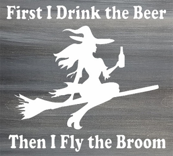 First I Drink the Beer then I Fly the Broom 12
