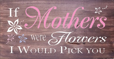 If Mothers were Flowers I'd Pick You 18 x 10