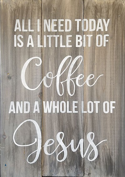 "All I need today is a little Coffee and a Whole Lot of Jesus  18"" x 24"""