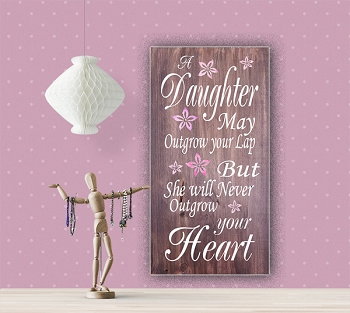 Classic:  A Daughter may outgrow your Lap but She will never outgrow your Heart